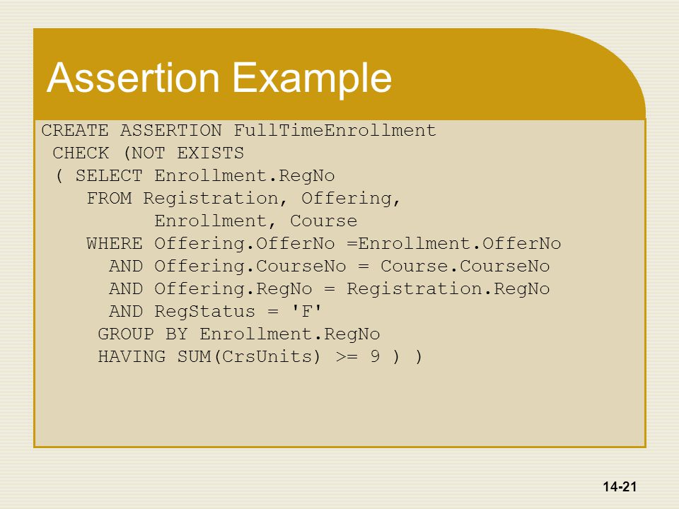 14-21 Assertion Example CREATE ASSERTION FullTimeEnrollment CHECK (NOT EXISTS ( SELECT Enrollment.RegNo FROM Registration, Offering, Enrollment, Course WHERE Offering.OfferNo =Enrollment.OfferNo AND Offering.CourseNo = Course.CourseNo AND Offering.RegNo = Registration.RegNo AND RegStatus = F GROUP BY Enrollment.RegNo HAVING SUM(CrsUnits) >= 9 ) )