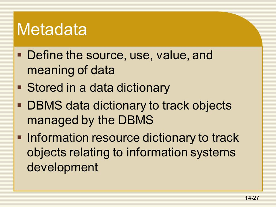 14-27 Metadata  Define the source, use, value, and meaning of data  Stored in a data dictionary  DBMS data dictionary to track objects managed by the DBMS  Information resource dictionary to track objects relating to information systems development