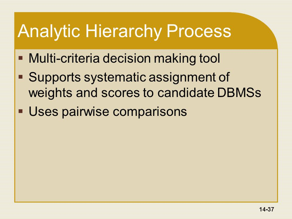 14-37 Analytic Hierarchy Process  Multi-criteria decision making tool  Supports systematic assignment of weights and scores to candidate DBMSs  Uses pairwise comparisons