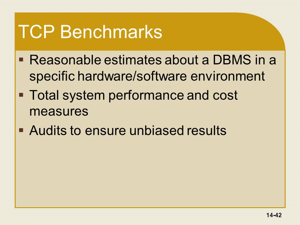 14-42 TCP Benchmarks  Reasonable estimates about a DBMS in a specific hardware/software environment  Total system performance and cost measures  Audits to ensure unbiased results