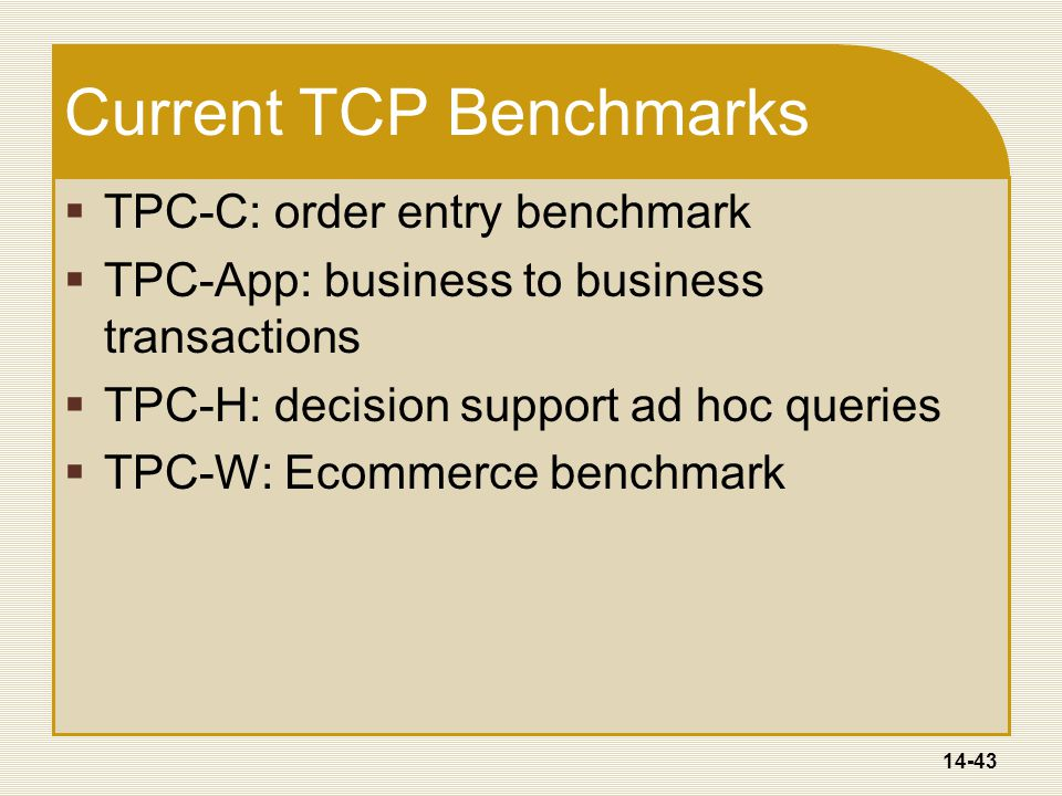 14-43 Current TCP Benchmarks  TPC-C: order entry benchmark  TPC-App: business to business transactions  TPC-H: decision support ad hoc queries  TPC-W: Ecommerce benchmark