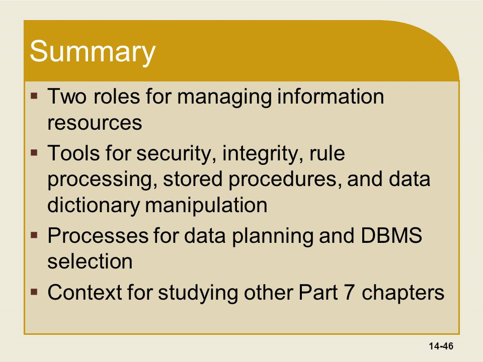 14-46 Summary  Two roles for managing information resources  Tools for security, integrity, rule processing, stored procedures, and data dictionary manipulation  Processes for data planning and DBMS selection  Context for studying other Part 7 chapters