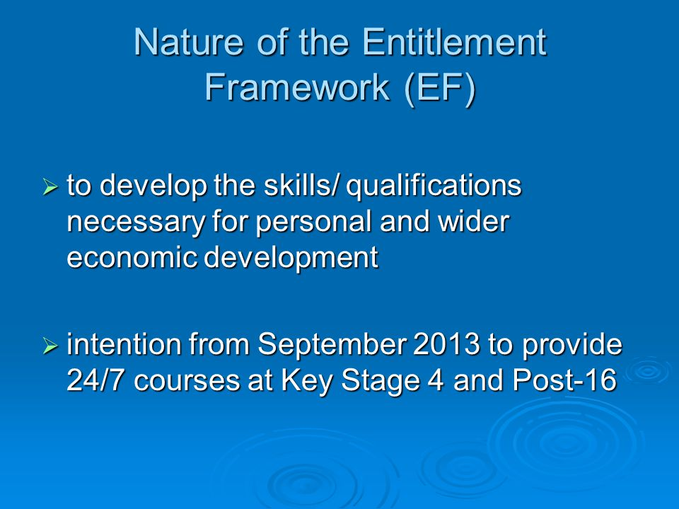Nature of the Entitlement Framework (EF)  to develop the skills/ qualifications necessary for personal and wider economic development  intention from September 2013 to provide 24/7 courses at Key Stage 4 and Post-16