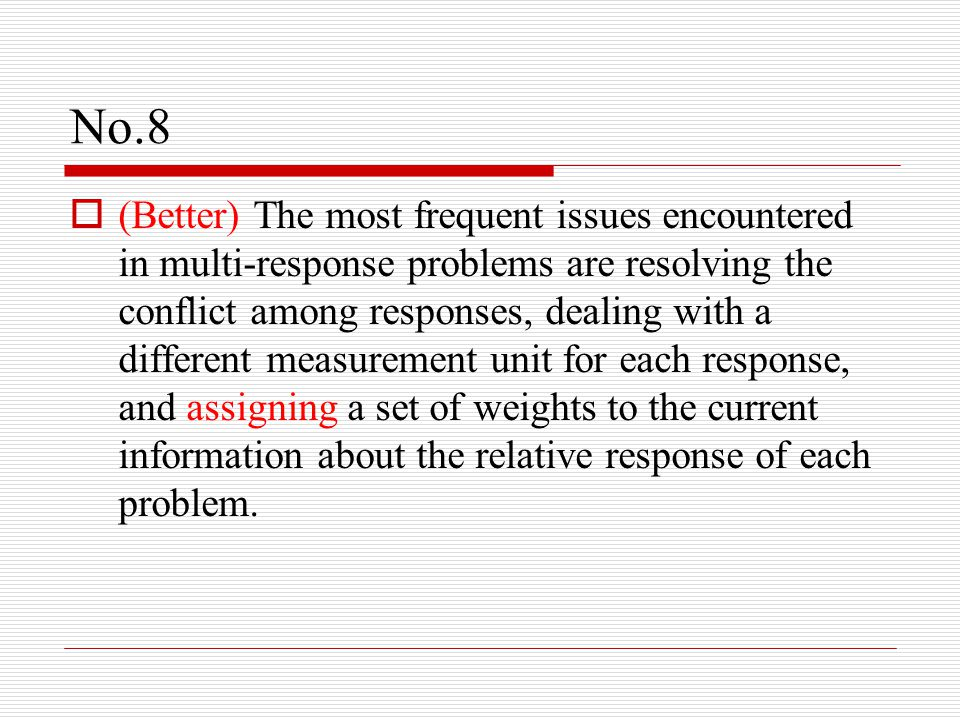 No.8  (Better) The most frequent issues encountered in multi-response problems are resolving the conflict among responses, dealing with a different measurement unit for each response, and assigning a set of weights to the current information about the relative response of each problem.