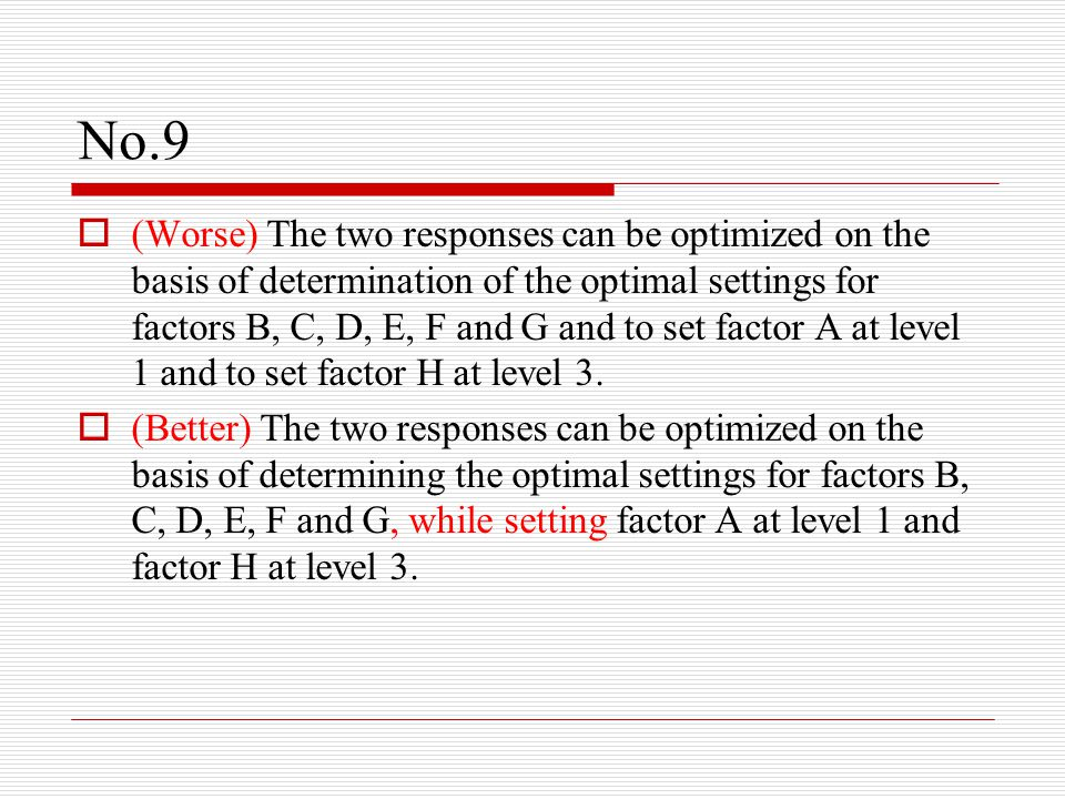 No.9  (Worse) The two responses can be optimized on the basis of determination of the optimal settings for factors B, C, D, E, F and G and to set factor A at level 1 and to set factor H at level 3.