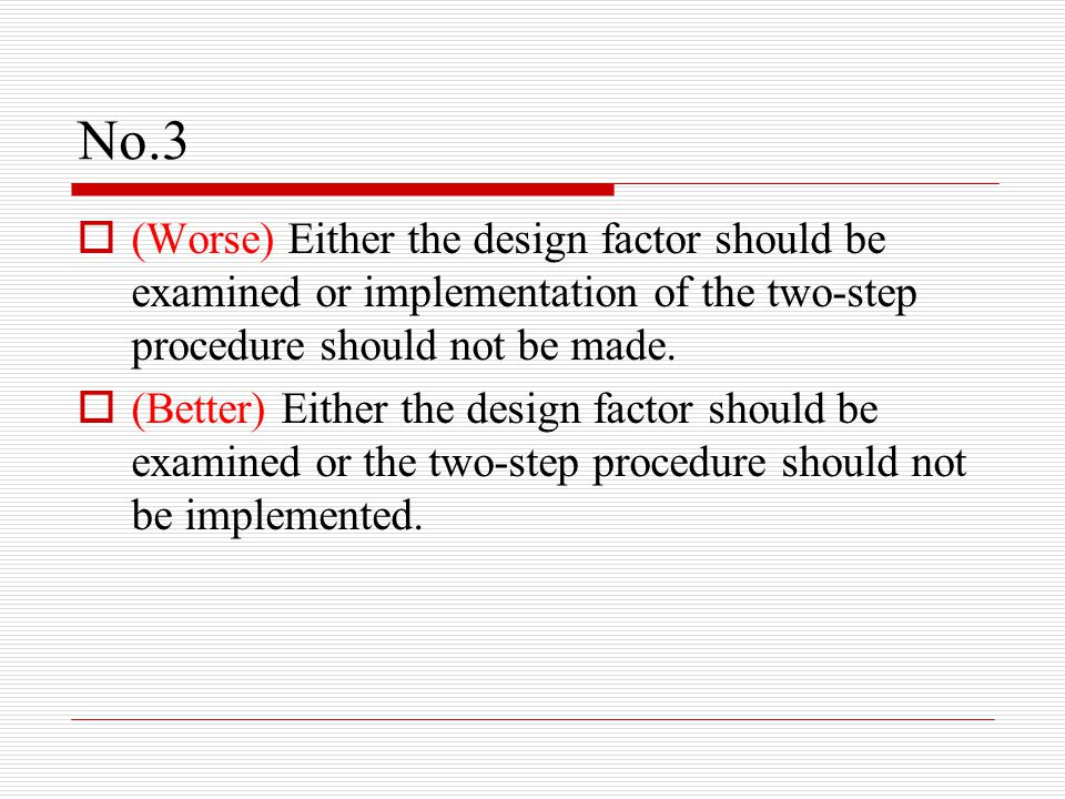 No.3  (Worse) Either the design factor should be examined or implementation of the two-step procedure should not be made.