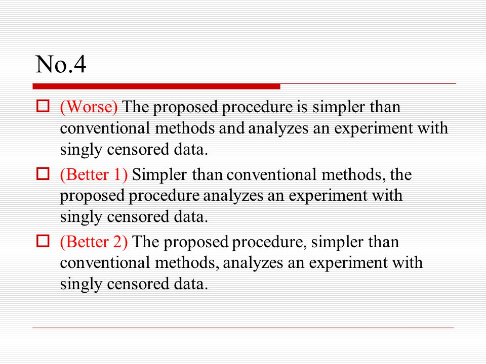 No.4  (Worse) The proposed procedure is simpler than conventional methods and analyzes an experiment with singly censored data.