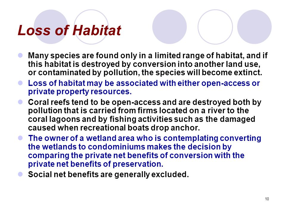 10 Loss of Habitat Many species are found only in a limited range of habitat, and if this habitat is destroyed by conversion into another land use, or contaminated by pollution, the species will become extinct.