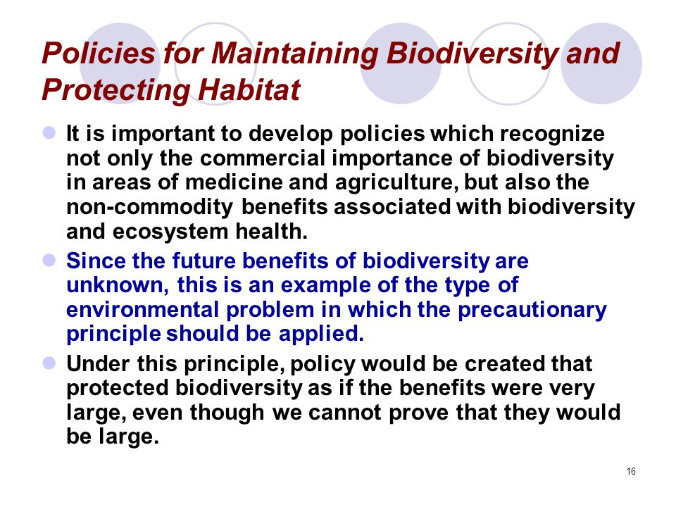 16 Policies for Maintaining Biodiversity and Protecting Habitat It is important to develop policies which recognize not only the commercial importance of biodiversity in areas of medicine and agriculture, but also the non-commodity benefits associated with biodiversity and ecosystem health.