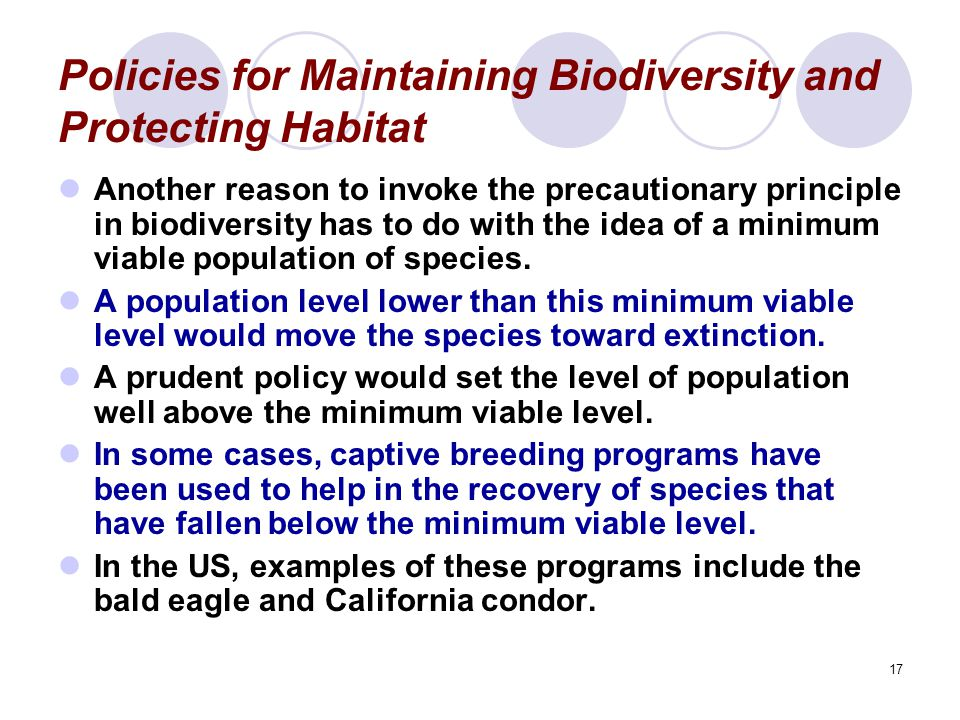 17 Policies for Maintaining Biodiversity and Protecting Habitat Another reason to invoke the precautionary principle in biodiversity has to do with the idea of a minimum viable population of species.