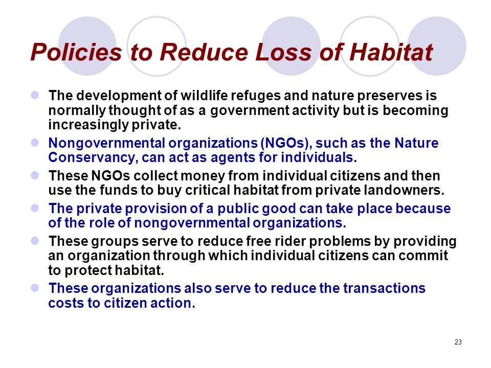 23 Policies to Reduce Loss of Habitat The development of wildlife refuges and nature preserves is normally thought of as a government activity but is becoming increasingly private.