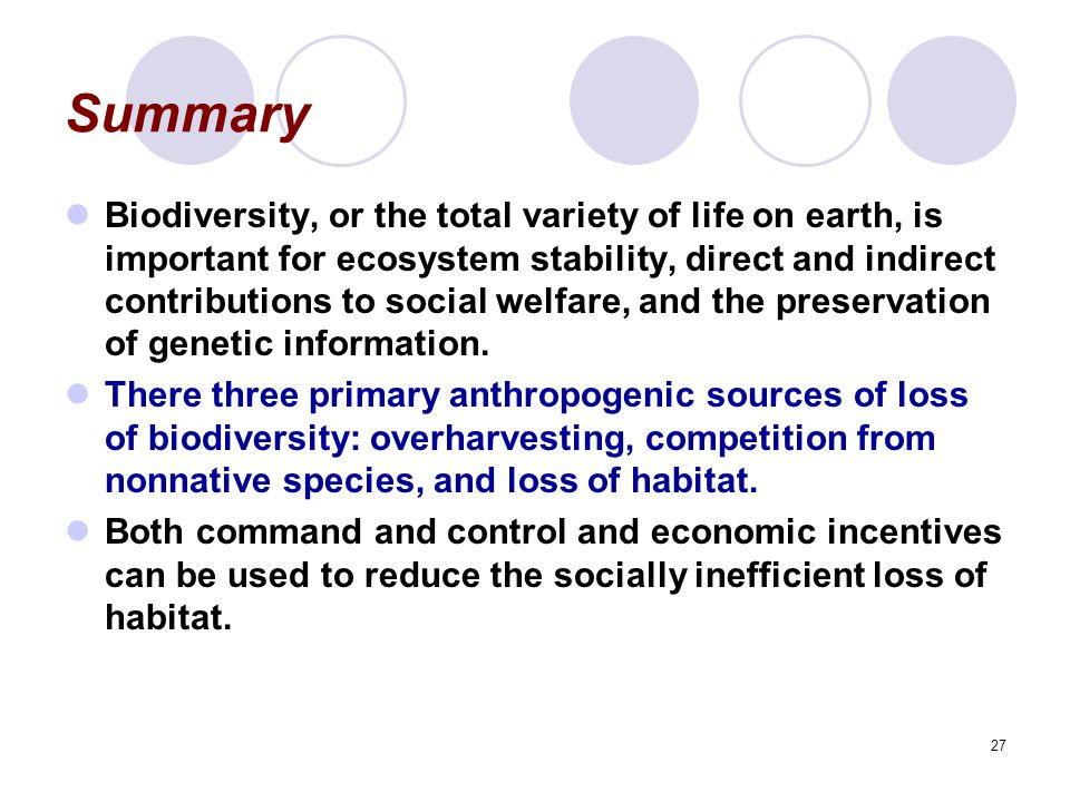 27 Summary Biodiversity, or the total variety of life on earth, is important for ecosystem stability, direct and indirect contributions to social welfare, and the preservation of genetic information.