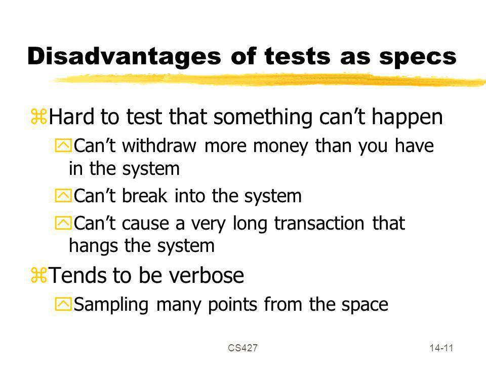 CS42714-11 Disadvantages of tests as specs zHard to test that something can't happen yCan't withdraw more money than you have in the system yCan't bre