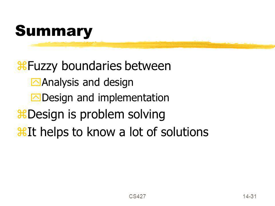 CS42714-31 Summary zFuzzy boundaries between yAnalysis and design yDesign and implementation zDesign is problem solving zIt helps to know a lot of solutions
