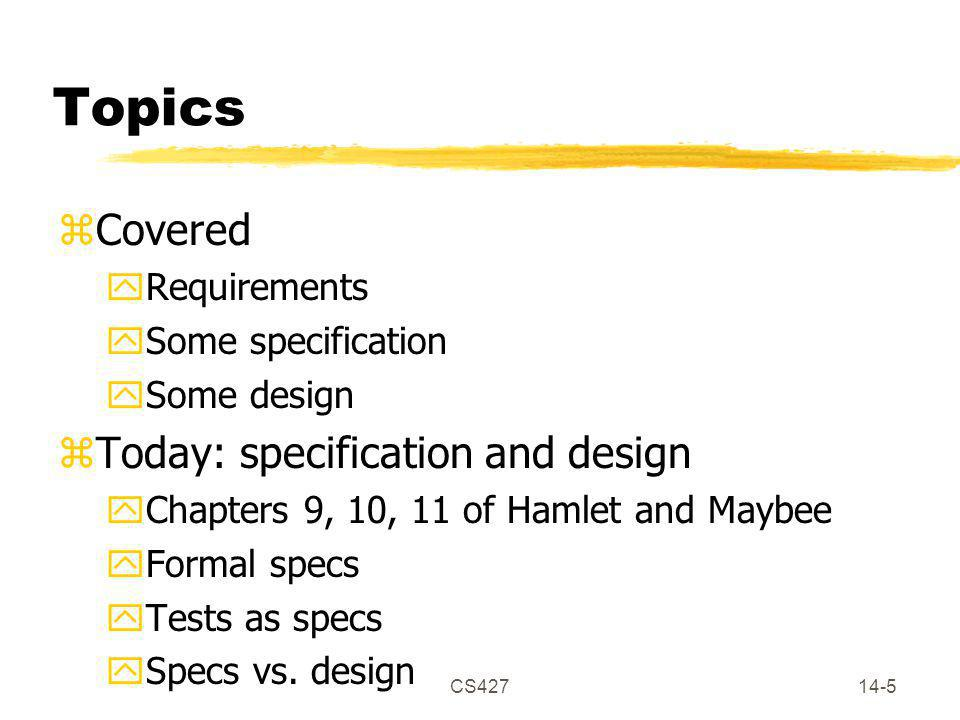 CS42714-5 Topics zCovered yRequirements ySome specification ySome design zToday: specification and design yChapters 9, 10, 11 of Hamlet and Maybee yFo
