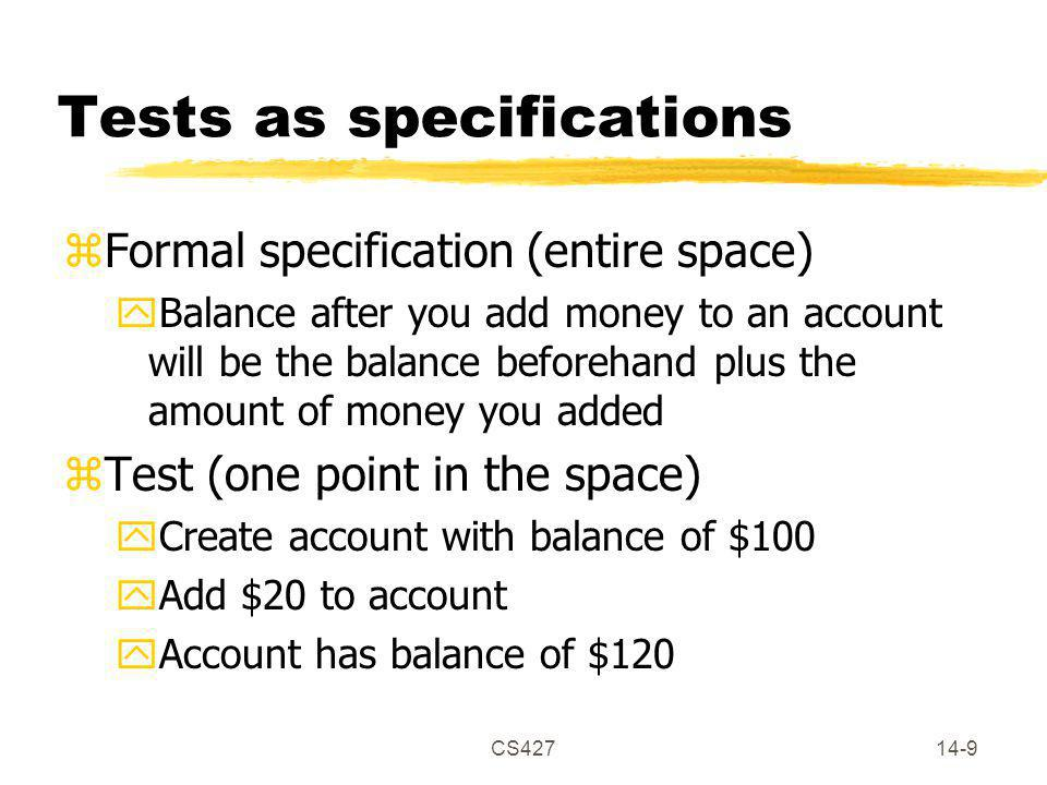 CS42714-9 Tests as specifications zFormal specification (entire space) yBalance after you add money to an account will be the balance beforehand plus