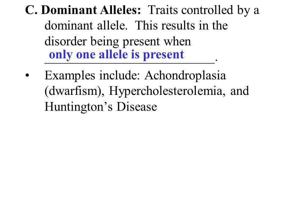 C. Dominant Alleles: Traits controlled by a dominant allele. This results in the disorder being present when __________________________. Examples incl