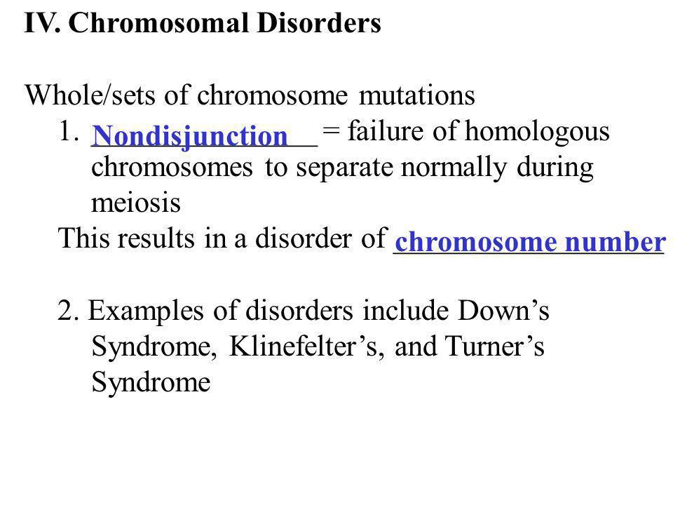 IV. Chromosomal Disorders Whole/sets of chromosome mutations 1._______________ = failure of homologous chromosomes to separate normally during meiosis