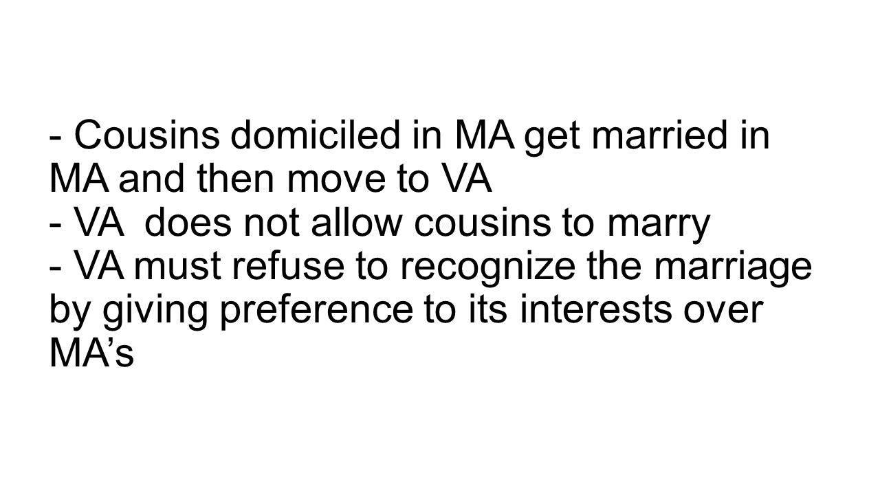 - Cousins domiciled in MA get married in MA and then move to VA - VA does not allow cousins to marry - VA must refuse to recognize the marriage by giving preference to its interests over MA's