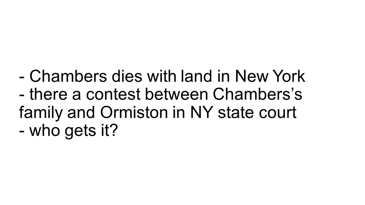 - Chambers dies with land in New York - there a contest between Chambers's family and Ormiston in NY state court - who gets it