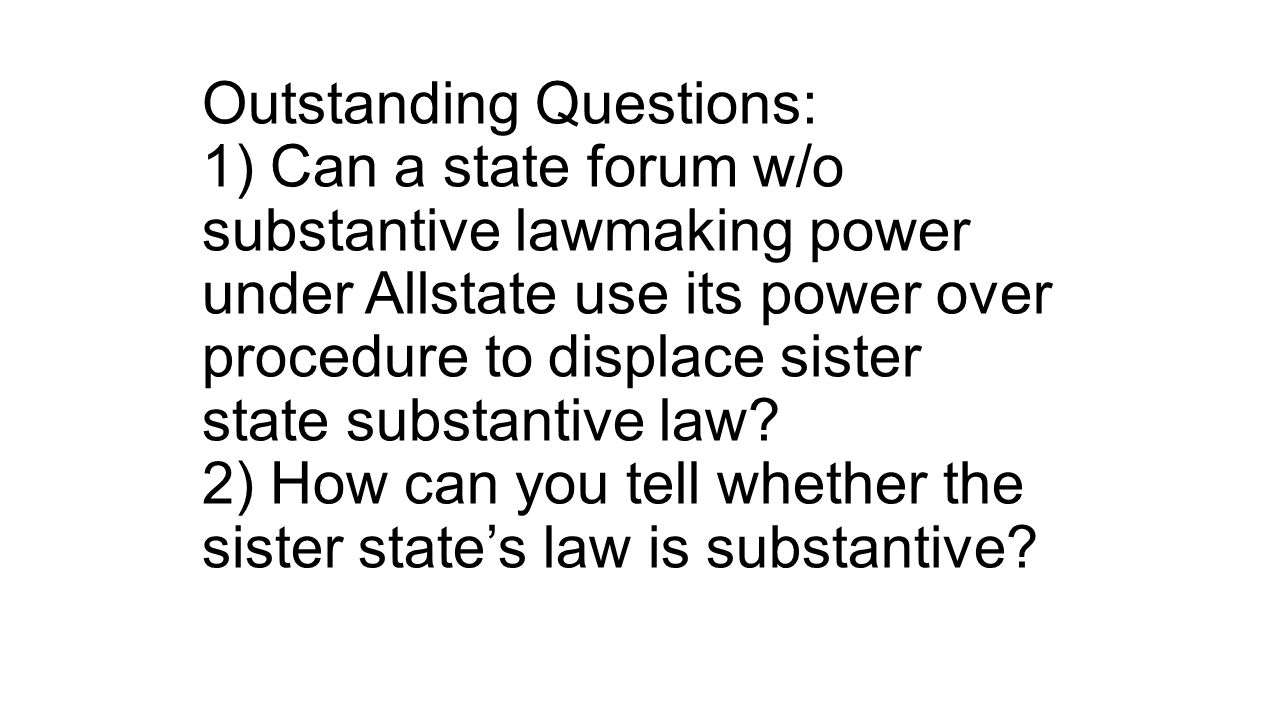 Outstanding Questions: 1) Can a state forum w/o substantive lawmaking power under Allstate use its power over procedure to displace sister state substantive law.