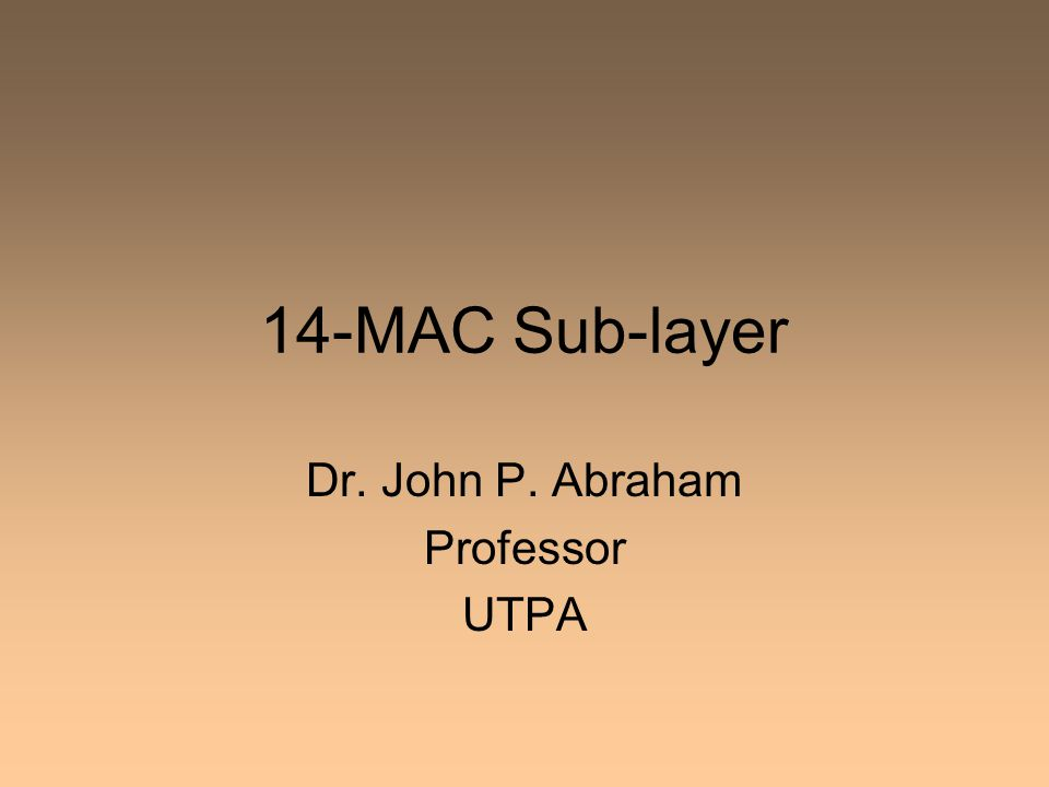 14-MAC Sub-layer Dr. John P. Abraham Professor UTPA