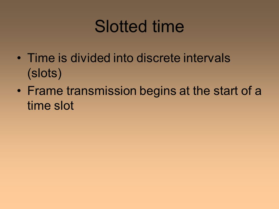 Slotted time Time is divided into discrete intervals (slots) Frame transmission begins at the start of a time slot