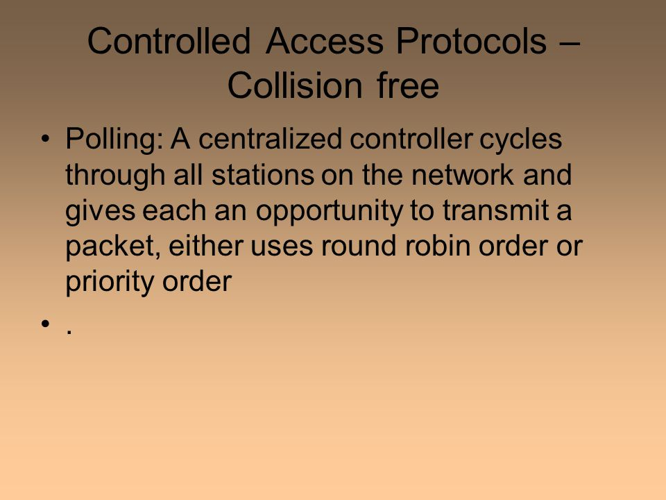 Controlled Access Protocols – Collision free Polling: A centralized controller cycles through all stations on the network and gives each an opportunity to transmit a packet, either uses round robin order or priority order.
