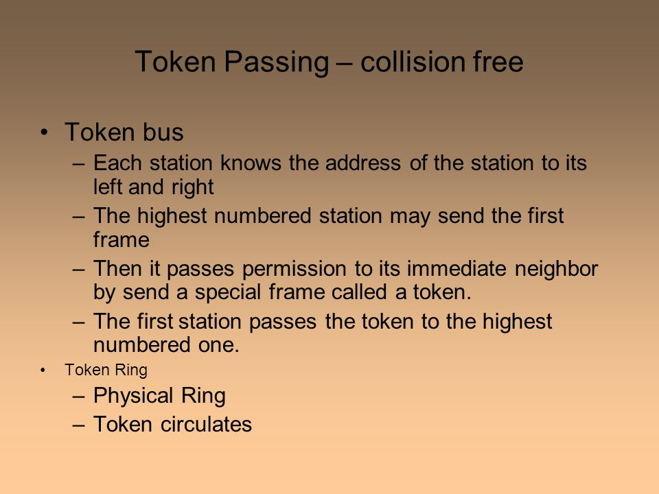 Token Passing – collision free Token bus –Each station knows the address of the station to its left and right –The highest numbered station may send the first frame –Then it passes permission to its immediate neighbor by send a special frame called a token.