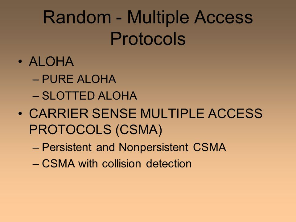 Random - Multiple Access Protocols ALOHA –PURE ALOHA –SLOTTED ALOHA CARRIER SENSE MULTIPLE ACCESS PROTOCOLS (CSMA) –Persistent and Nonpersistent CSMA –CSMA with collision detection