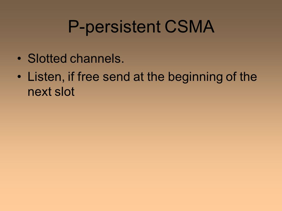 P-persistent CSMA Slotted channels. Listen, if free send at the beginning of the next slot
