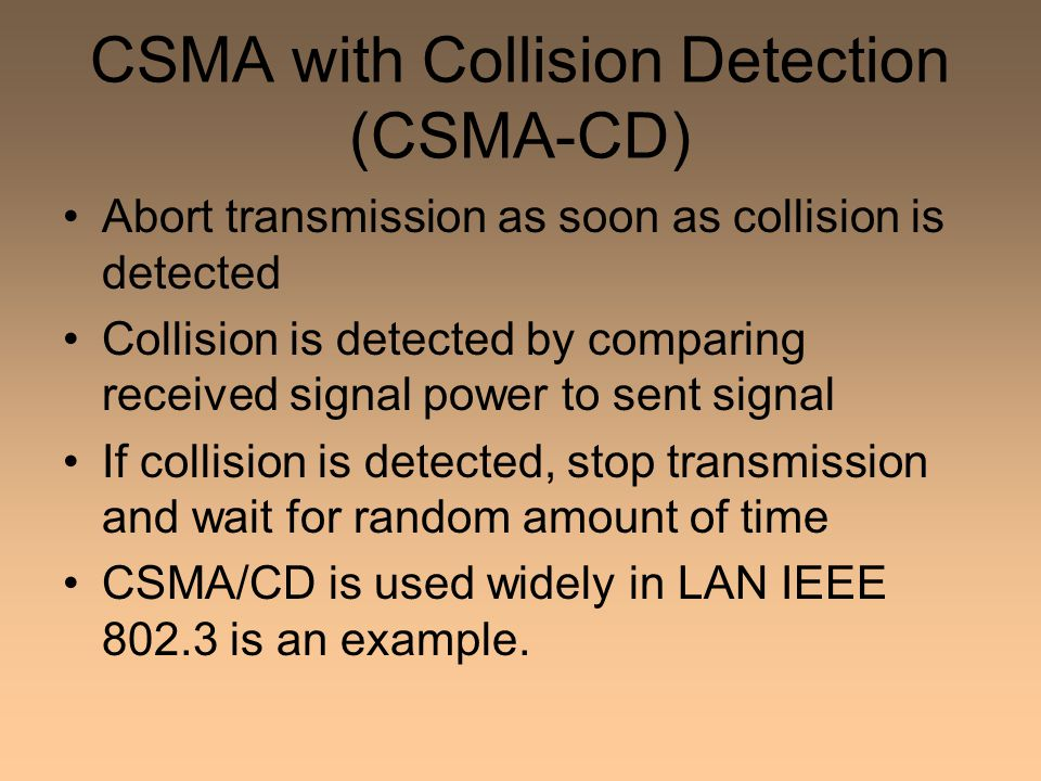 CSMA with Collision Detection (CSMA-CD) Abort transmission as soon as collision is detected Collision is detected by comparing received signal power to sent signal If collision is detected, stop transmission and wait for random amount of time CSMA/CD is used widely in LAN IEEE 802.3 is an example.