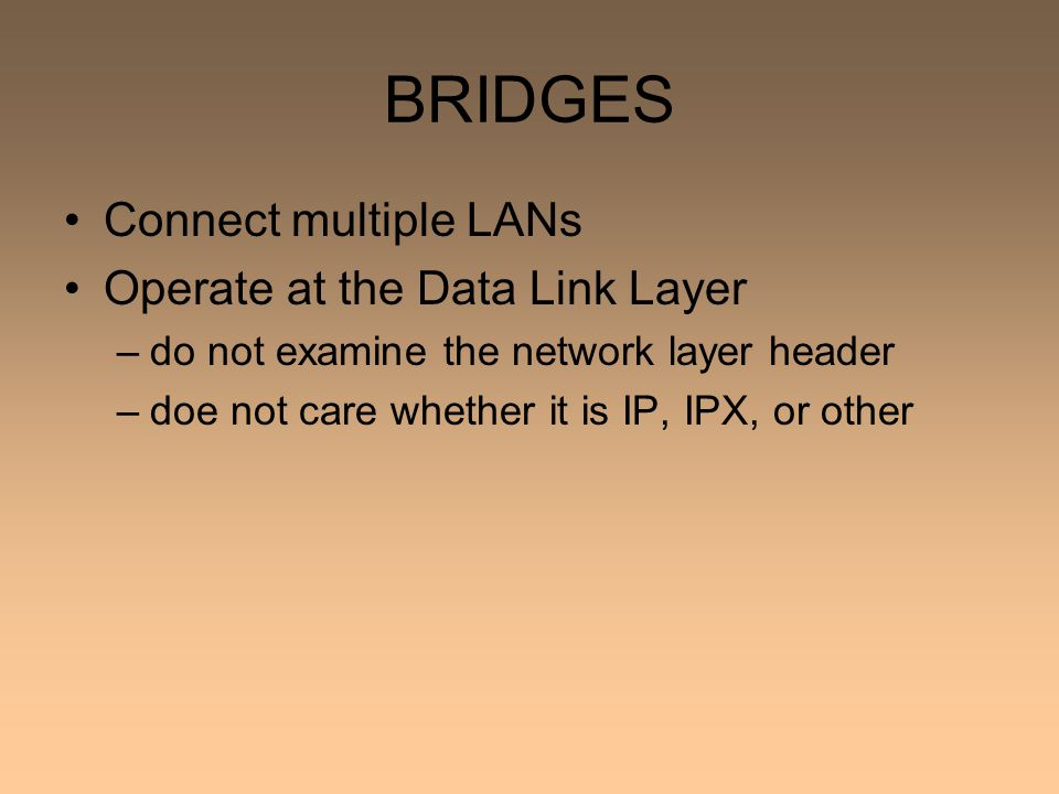 BRIDGES Connect multiple LANs Operate at the Data Link Layer –do not examine the network layer header –doe not care whether it is IP, IPX, or other