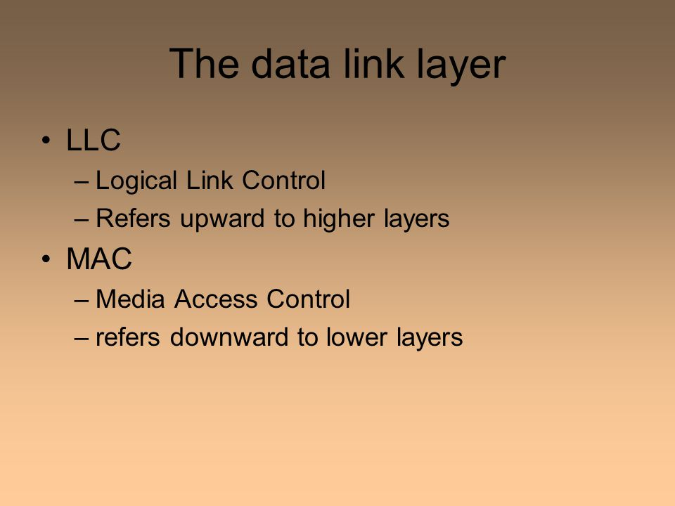 The data link layer LLC –Logical Link Control –Refers upward to higher layers MAC –Media Access Control –refers downward to lower layers