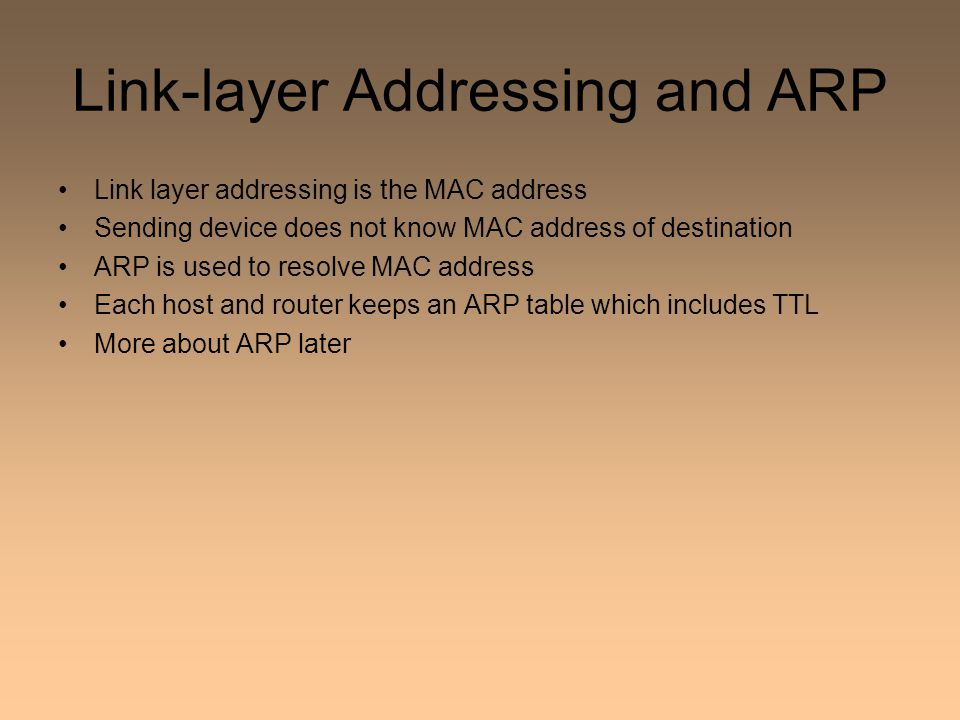 Link-layer Addressing and ARP Link layer addressing is the MAC address Sending device does not know MAC address of destination ARP is used to resolve MAC address Each host and router keeps an ARP table which includes TTL More about ARP later