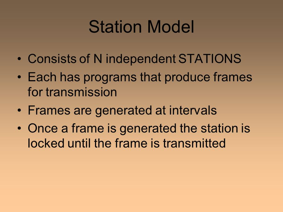Station Model Consists of N independent STATIONS Each has programs that produce frames for transmission Frames are generated at intervals Once a frame is generated the station is locked until the frame is transmitted