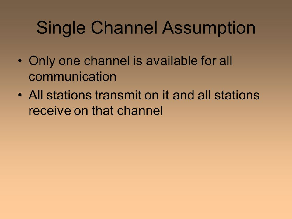 Single Channel Assumption Only one channel is available for all communication All stations transmit on it and all stations receive on that channel