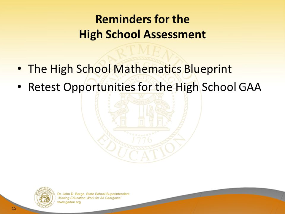 Reminders for the High School Assessment The High School Mathematics Blueprint Retest Opportunities for the High School GAA 15