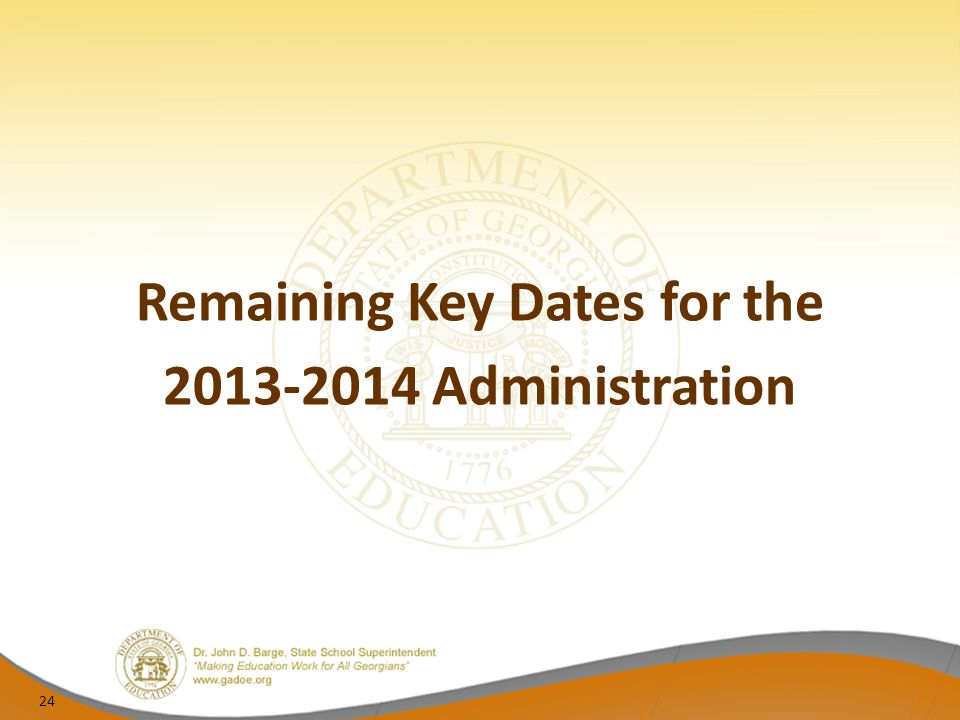 Remaining Key Dates for the 2013-2014 Administration 24