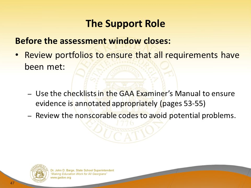 The Support Role Before the assessment window closes: Review portfolios to ensure that all requirements have been met: – Use the checklists in the GAA