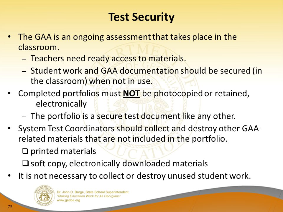 73 Test Security The GAA is an ongoing assessment that takes place in the classroom. – Teachers need ready access to materials. – Student work and GAA