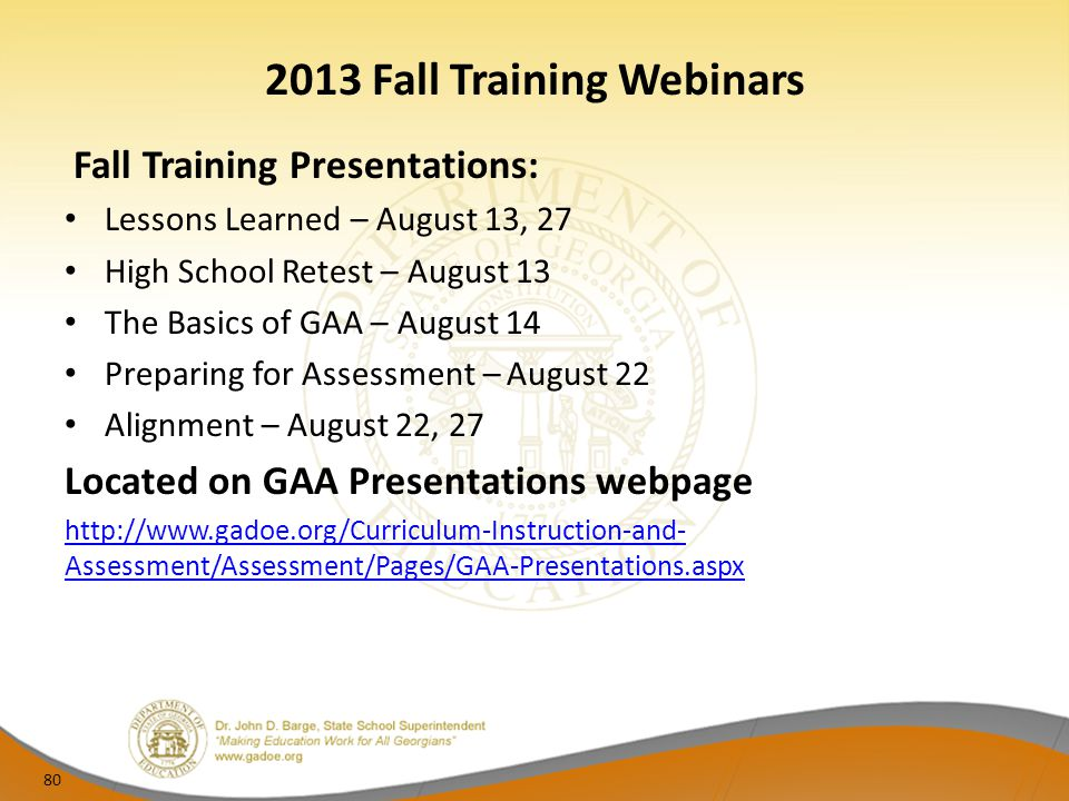 2013 Fall Training Webinars Fall Training Presentations: Lessons Learned – August 13, 27 High School Retest – August 13 The Basics of GAA – August 14