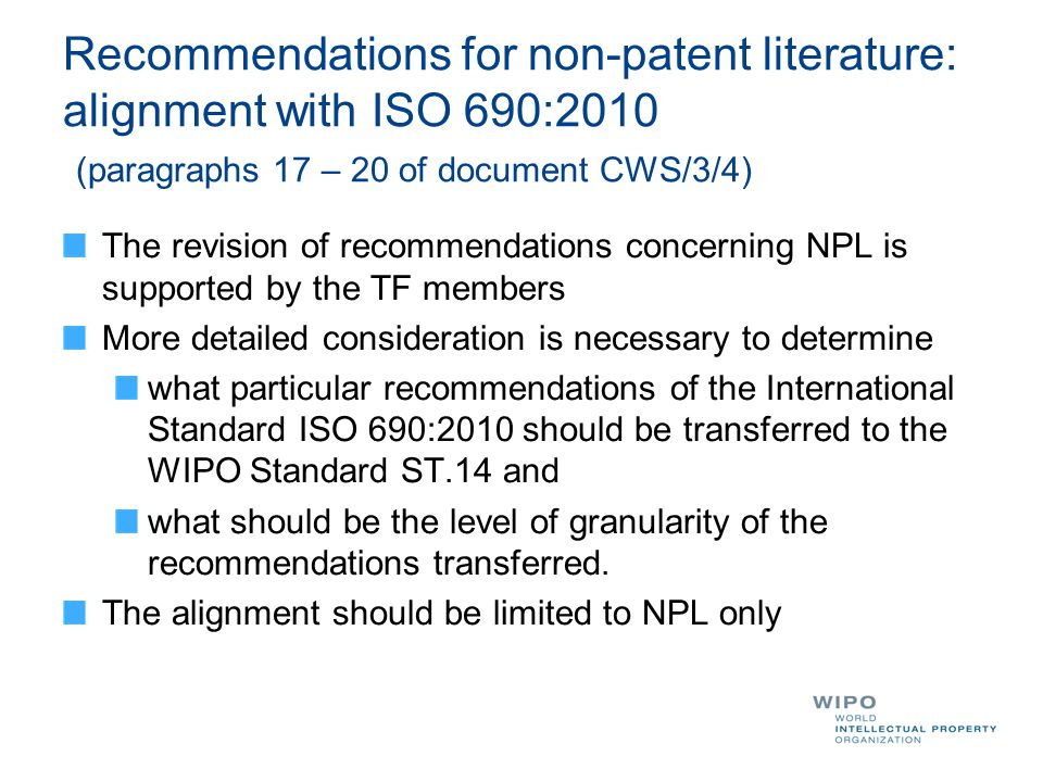 Recommendations for non-patent literature: alignment with ISO 690:2010 (paragraphs 17 – 20 of document CWS/3/4) The revision of recommendations concerning NPL is supported by the TF members More detailed consideration is necessary to determine what particular recommendations of the International Standard ISO 690:2010 should be transferred to the WIPO Standard ST.14 and what should be the level of granularity of the recommendations transferred.