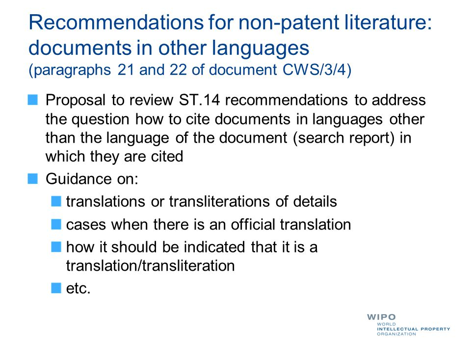 Recommendations for non-patent literature: documents in other languages (paragraphs 21 and 22 of document CWS/3/4) Proposal to review ST.14 recommendations to address the question how to cite documents in languages other than the language of the document (search report) in which they are cited Guidance on: translations or transliterations of details cases when there is an official translation how it should be indicated that it is a translation/transliteration etc.