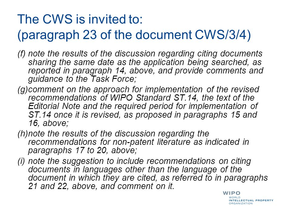 The CWS is invited to: (paragraph 23 of the document CWS/3/4) (f)note the results of the discussion regarding citing documents sharing the same date as the application being searched, as reported in paragraph 14, above, and provide comments and guidance to the Task Force; (g)comment on the approach for implementation of the revised recommendations of WIPO Standard ST.14, the text of the Editorial Note and the required period for implementation of ST.14 once it is revised, as proposed in paragraphs 15 and 16, above; (h)note the results of the discussion regarding the recommendations for non-patent literature as indicated in paragraphs 17 to 20, above; (i)note the suggestion to include recommendations on citing documents in languages other than the language of the document in which they are cited, as referred to in paragraphs 21 and 22, above, and comment on it.