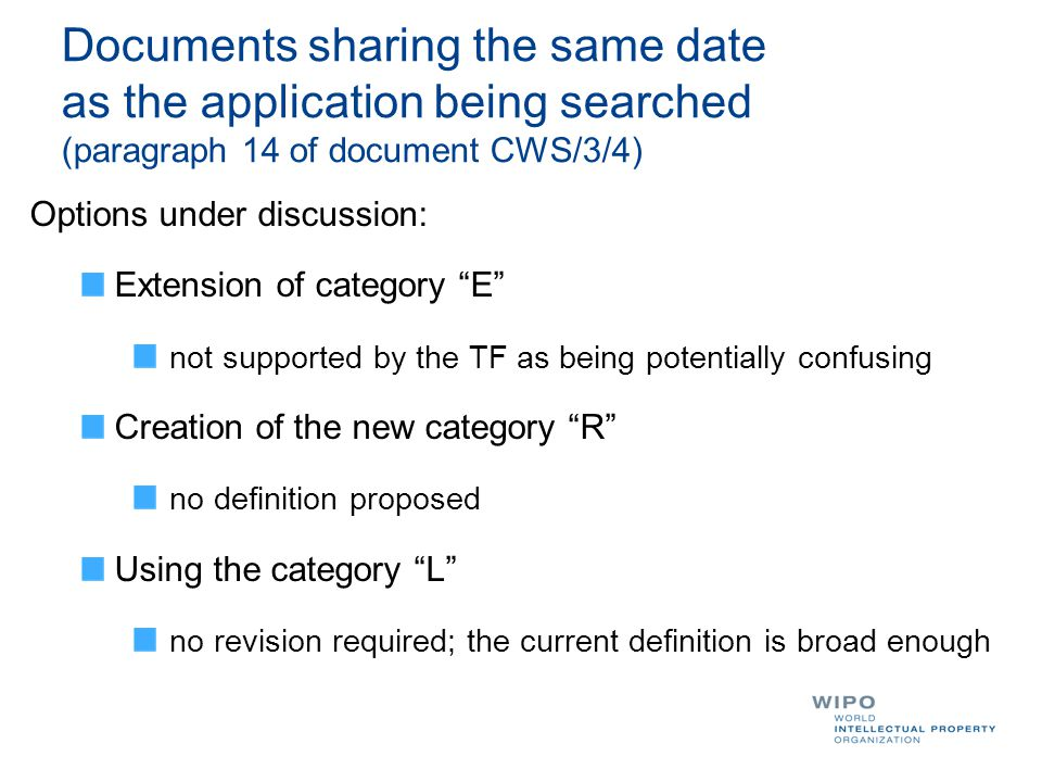 Documents sharing the same date as the application being searched (paragraph 14 of document CWS/3/4) Options under discussion: Extension of category E not supported by the TF as being potentially confusing Creation of the new category R no definition proposed Using the category L no revision required; the current definition is broad enough