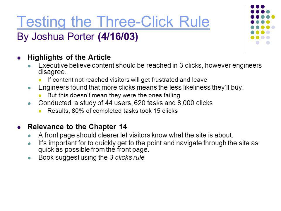 Testing the Three-Click Rule Testing the Three-Click Rule By Joshua Porter (4/16/03) Highlights of the Article Executive believe content should be reached in 3 clicks, however engineers disagree.