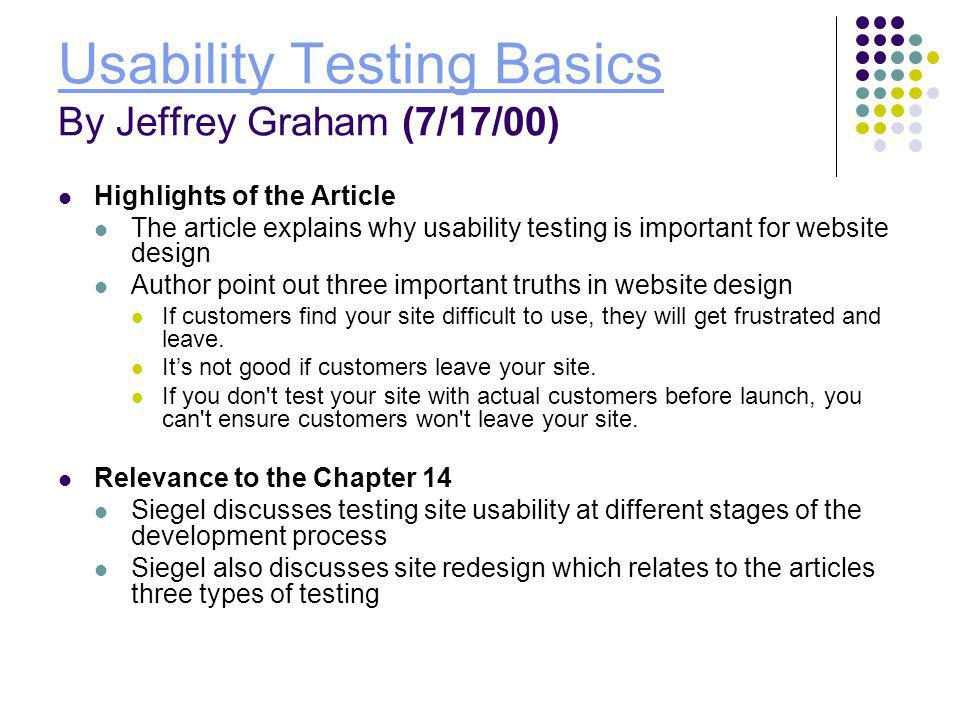 Usability Testing Basics Usability Testing Basics By Jeffrey Graham (7/17/00) Highlights of the Article The article explains why usability testing is important for website design Author point out three important truths in website design If customers find your site difficult to use, they will get frustrated and leave.