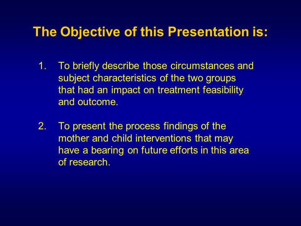 The Objective of this Presentation is: 1.To briefly describe those circumstances and subject characteristics of the two groups that had an impact on treatment feasibility and outcome.