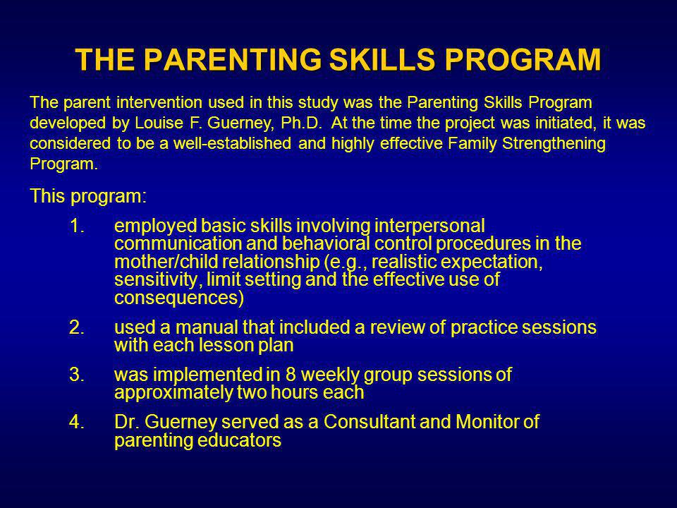 THE PARENTING SKILLS PROGRAM 1.employed basic skills involving interpersonal communication and behavioral control procedures in the mother/child relationship (e.g., realistic expectation, sensitivity, limit setting and the effective use of consequences) 2.used a manual that included a review of practice sessions with each lesson plan 3.was implemented in 8 weekly group sessions of approximately two hours each 4.Dr.